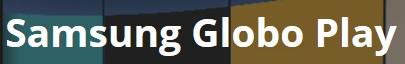WWW.GLOBOPLAY.COM/SAMSUNG, PROMOÇÃO SAMSUNG GLOBO PLAY