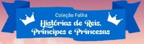 FOLHA.COM.BR/PRINCIPESEPRINCESAS, COLEÇÃO FOLHA HISTÓRIAS DE REIS, PRÍNCIPES E PRINCESAS